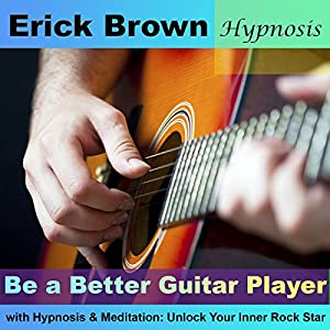 Be a Better Guitar Player with Hypnosis & Meditation: Unlock Your Inner Rock Star Audiobook