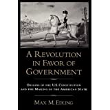 A Revolution in Favor of Government: Origins of the U.S. Constitution and the Making of the American State by...