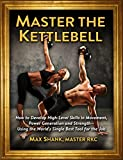 Master The Kettlebell: How To Develop High-Level Skills In Movement, Power Generation And Strength--Using The World's Single Best Tool For The Job (English Edition)