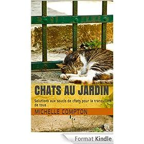 Chats au jardin: Solutions aux soucis de chats pour la tranquillit� de tous (Chats, solutions aux soucis de voisinage, sant�, comportements, tous ! t. 1)