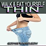 Walk & Eat Yourself Thin: How to Lose Weight While Still Eating Several Meals per Day (The Walking for Weight Loss & Eating Plan to Burn Belly Fat Fast!) | Sophie Danielson