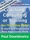 Coaching, Consulting or Training: Use The 3-Step Model To Learn And Understand How Your Clients Think (The Ultimate Expert Series)