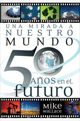 Una mirada a nuestro mundo 50 a�os en el futuro: 60 Of The World's Greatest Minds Share Their Visions of the Next Half-Century (Spanish Edition), Wallace, Mike