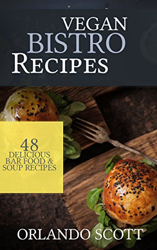 Vegan Recipes: Vegan Bistro Recipes: 48 Delicious Bar Food & Soup Recipes (Vegan Recipes, Vegan diet, Vegan diet for beginners, how to lose weight fast, vegan cookbook, Weight loss for diabetics) by Orlando Scott