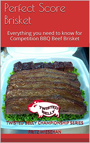 Perfect Score Brisket: Everything you need to know for Competition BBQ Beef Brisket by Twisted Belly Championship Series  Fritz Wiesehan