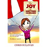 The Joy of Quitting Cannabis: The Revolutionary Book That Makes Quitting Cannabis Easy and Enjoyable - No Willpower Required!by Chris Sullivan