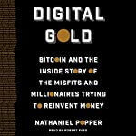 Digital Gold: Bitcoin and the Inside Story of the Misfits and Millionaires Trying to Reinvent Money | Nathaniel Popper