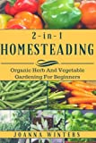 Homesteading: 2 Books in 1: Organic Herb And Vegetable Gardening For Beginners (Gardening For Beginners, Self-Sufficiency, Backyard Farming, Vegetable Gardening, Herb Gardening)
