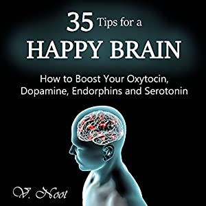 35 Tips for a Happy Brain: How to Boost Your Oxytocin, Dopamine, Endorphins, and Serotonin Audiobook