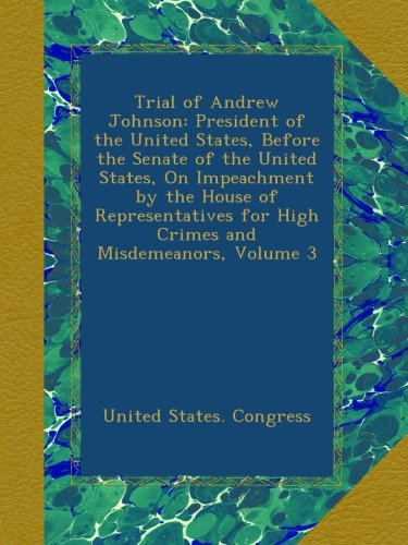 Trial of Andrew Johnson: President of the United States, Before the Senate of the United States, On Impeachment by the House of Representatives for High Crimes and Misdemeanors, Volume 3
