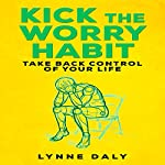 Kick the Worry Habit: Take Back Control of Your Life | Lynne Daly