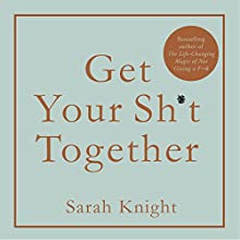 Get Your Sh*t Together: How to stop worrying about what you should do so you can finish what you need to do and start doing what you want to do Audiobook by Sarah Knight Narrated by Sarah Knight
