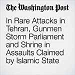 In Rare Attacks in Tehran, Gunmen Storm Parliament and Shrine in Assaults Claimed by Islamic State | Paul Schemm,Brian Murphy