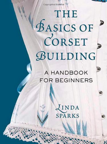 The Basics Of Corset Building , A Handbook For Beginners