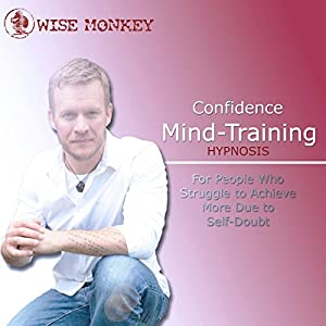 Confidence Mind-Training Hypnosis: For People Who Struggle to Achieve More Due to Self-Doubt Audiobook