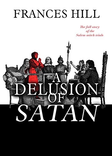 Frances Hill - A Delusion of Satan: The Full Story of the Salem Witch Trials (English Edition)