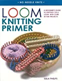 Loom Knitting Primer: A Beginner's Guide to Knitting on a Loom, with Over 30 Fun Projects (No-Needle Knits)