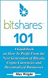 BitShares 101: A Guidebook on How To Profit From the Next Generation of Bitcoin, Crypto Currencies and Decentralized Busin...