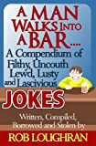 img - for A Man Walks Into a Bar....A Compendium of Filthy, Uncouth, Lewd, Lusty and Lascivious Jokes book / textbook / text book
