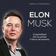 Elon Musk: L'imprenditore che ha portato il futuro nel presente Audiobook by Andrea Lattanzi Barcelò Narrated by Lorenzo Visi