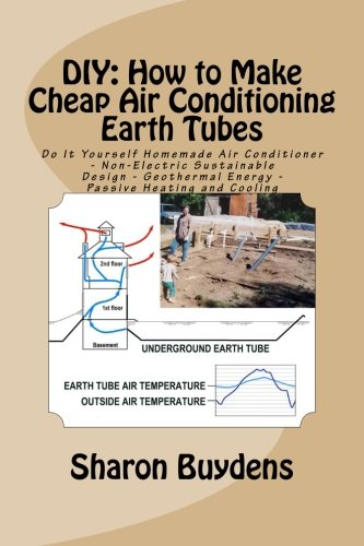 DIY: How to Make Cheap Air Conditioning Earth Tubes: Do It Yourself Homemade Air Conditioner - Non-Electric Sustainable Design - Geothermal Energy - Passive Heating and Cooling PDF