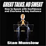 Great Talks, No Sweat: How to Speak with Confidence and Charisma to Any Audience | Stan Munslow