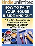 How to Paint Your House Inside and Out: A Guide to Saving Money When You Paint the Interior and Exterior of Your Home (More for Less Guides Book 22) (English Edition)