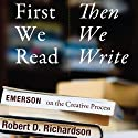 First We Read, Then We Write: Emerson on the Creative Process (       UNABRIDGED) by Robert D. Richardson Narrated by Gary D. MacFadden