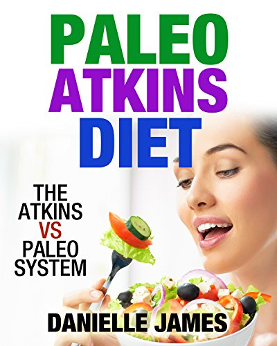 The Atkins VS PALEO System (Eat Smart, Lose Weight, Use the Best of Both Systems)