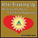 After Breaking Up: Healing the Heart & Finding Happiness Audiobook by James E. Watson Narrated by James E. Watson