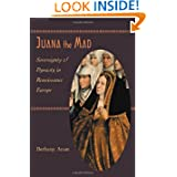 Juana the Mad: Sovereignty and Dynasty in Renaissance Europe (The Johns Hopkins University Studies in Historical...