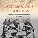 Across God's Frontiers: Catholic Sisters in the American West, 1850-1920 Audiobook by Anne M. Butler Narrated by Pam Ward