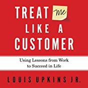 Treat Me Like a Customer: Using Lessons from Work to Succeed in Life | [Louis Upkins]
