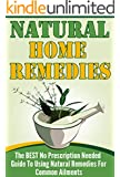 Natural Home Remedies - The BEST No Prescription Needed Guide To Using Natural Remedies For Common Ailments (Natural Home Remedies , natural remedies, natural cures, natures cures, Book 1)