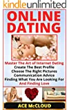 Online Dating: Master The Art of Internet Dating: Create The Best Profile, Choose The Right Pictures, Communication Advice, Finding What You Are Looking ... Guide For Men and Women) (English Edition)