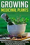 Growing Medicinal Plants - How to Grow and Harvest A Medicinal Garden for Healing, Curing, Beauty, And Glowing Radiant Skin (Growing And Harvesting Medicinal ... Therapies, Healing And Curing Illnesses)
