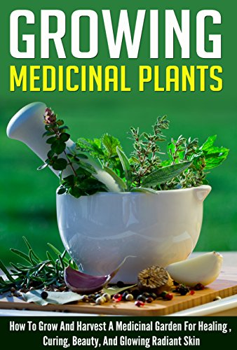 Free Kindle Book : Growing Medicinal Plants - How to Grow and Harvest A Medicinal Garden for Healing, Curing, Beauty, And Glowing Radiant Skin (Growing And Harvesting Medicinal ... Therapies, Healing And Curing Illnesses)