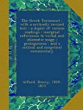 The Greek Testament : with a critically revised text : a digest of various readings : marginal references to verbal and idiomatic usage : prolegomena : and a critical and exegetical commentary