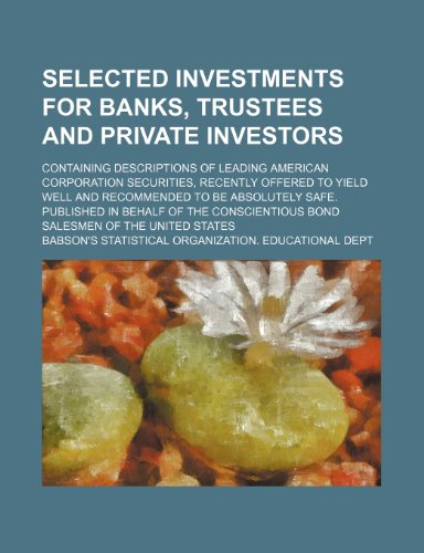 Selected investments for banks, trustees and private investors; Containing descriptions of leading American corporation securities, recently offered ... absolutely safe. Published in behalf of the