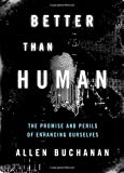 "Allen Buchanan, ""Better than Human: The Promise and Perils of Enhancing Ourselves"" (Oxford UP, 2011)"