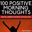 100 Positive Morning Thoughts: Turn Dull Mornings into Bright Successful Days! (       UNABRIDGED) by Kate Anderson Narrated by Kristy Jo Winkler