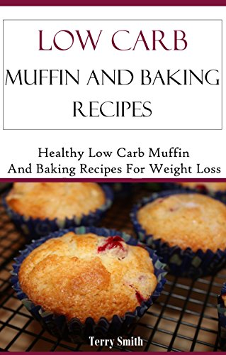 Low Carb Muffin Recipes: Healthy And Delicious Low Carb Muffin Bread And Baking Recipes (Low Carb Diet Recipes) by Jamie Smith