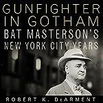Gunfighter in Gotham: Bat Masterson's New York City Years | Robert K. DeArment