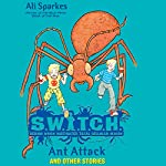 S.W.I.T.C.H.: Ant Attack and Other Stories | Ali Sparkes