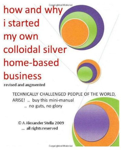 how and why i started my own colloidal silver home-based business: revised and augmented