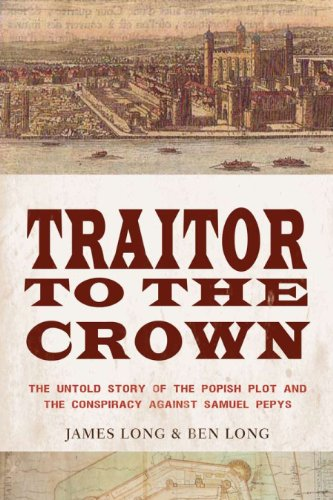 Traitor to the Crown: The Untold Story of the Popish Plot and the Consipiracy Against Samuel Pepys