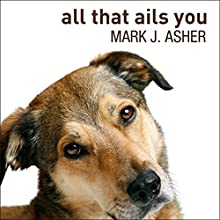 All That Ails You: The Adventures of a Canine Caregiver Audiobook by Mark J. Asher Narrated by Corey M. Snow