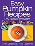 Easy Pumpkin Recipes: Theres More to Pumpkin than Pumpkin Pie! (Easy Recipes from Scratch Book 4)