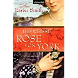 "Die wei�e Rose von York: Historischer Romanvon ""Anne Easter Smith"""