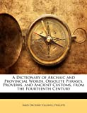 img - for A Dictionary of Archaic and Provincial Words, Obsolete Phrases, Proverbs, and Ancient Customs, from the Fourteenth Century book / textbook / text book